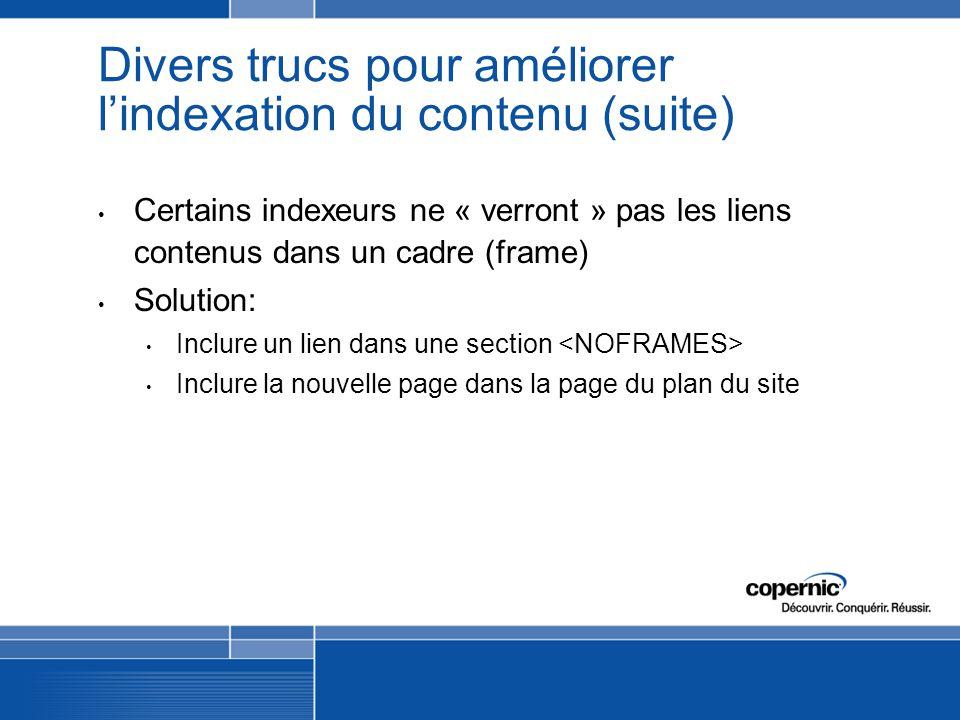 Divers trucs pour améliorer lindexation du contenu (suite) Certains indexeurs ne « verront » pas les liens contenus dans un cadre (frame) Solution: Inclure un lien dans une section Inclure la nouvelle page dans la page du plan du site