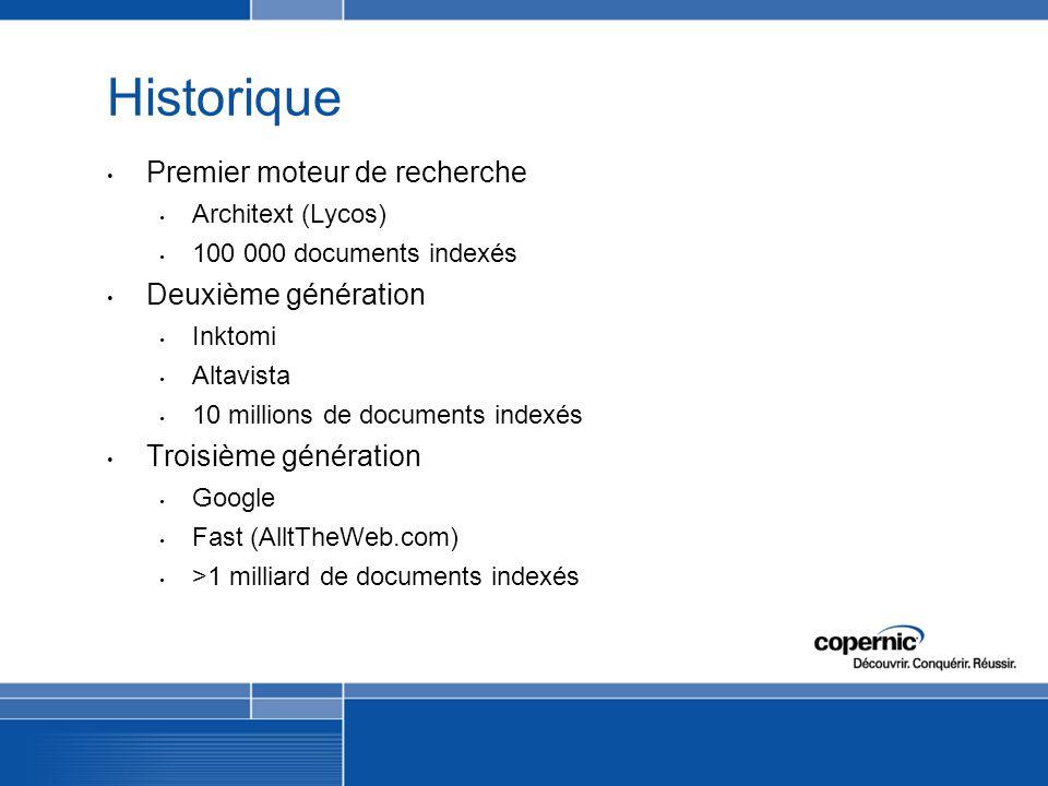 Historique Premier moteur de recherche Architext (Lycos) 100 000 documents indexés Deuxième génération Inktomi Altavista 10 millions de documents indexés Troisième génération Google Fast (AlltTheWeb.com) >1 milliard de documents indexés
