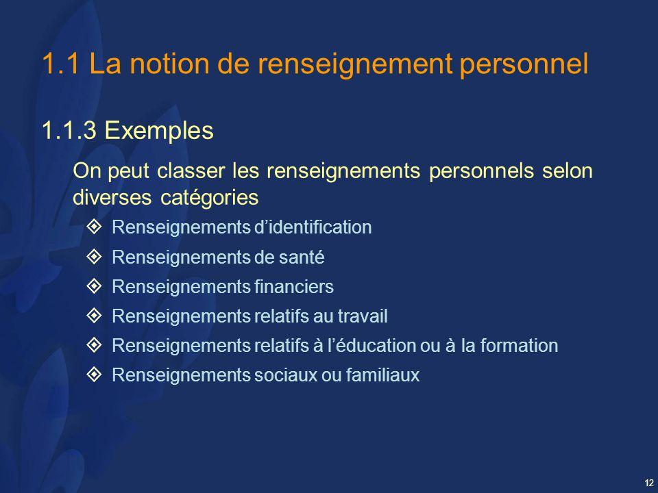 12 1.1 La notion de renseignement personnel 1.1.3 Exemples On peut classer les renseignements personnels selon diverses catégories Renseignements didentification Renseignements de santé Renseignements financiers Renseignements relatifs au travail Renseignements relatifs à léducation ou à la formation Renseignements sociaux ou familiaux