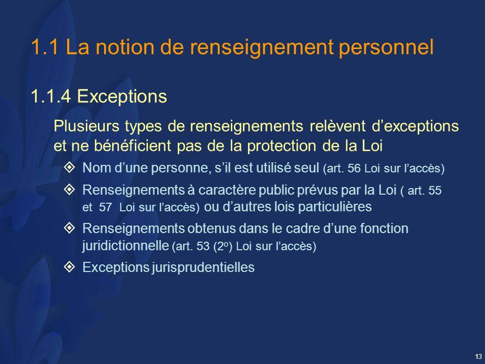 13 1.1 La notion de renseignement personnel 1.1.4 Exceptions Plusieurs types de renseignements relèvent dexceptions et ne bénéficient pas de la protection de la Loi Nom dune personne, sil est utilisé seul (art.