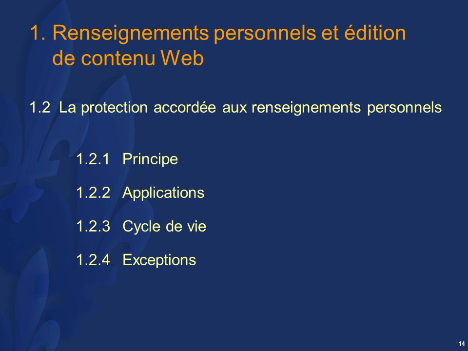 14 1.Renseignements personnels et édition de contenu Web 1.2 La protection accordée aux renseignements personnels 1.2.1 Principe 1.2.2 Applications 1.2.3Cycle de vie 1.2.4Exceptions