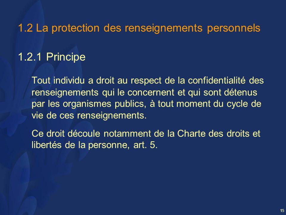 15 1.2 La protection des renseignements personnels 1.2.1Principe Tout individu a droit au respect de la confidentialité des renseignements qui le concernent et qui sont détenus par les organismes publics, à tout moment du cycle de vie de ces renseignements.