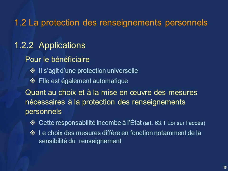 16 1.2 La protection des renseignements personnels 1.2.2 Applications Pour le bénéficiaire Il sagit dune protection universelle Elle est également automatique Quant au choix et à la mise en œuvre des mesures nécessaires à la protection des renseignements personnels Cette responsabilité incombe à lÉtat (art.