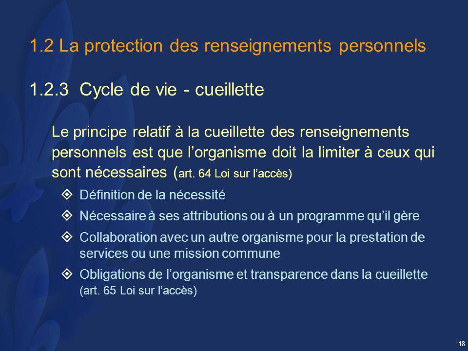18 1.2 La protection des renseignements personnels 1.2.3 Cycle de vie - cueillette Le principe relatif à la cueillette des renseignements personnels est que lorganisme doit la limiter à ceux qui sont nécessaires ( art.