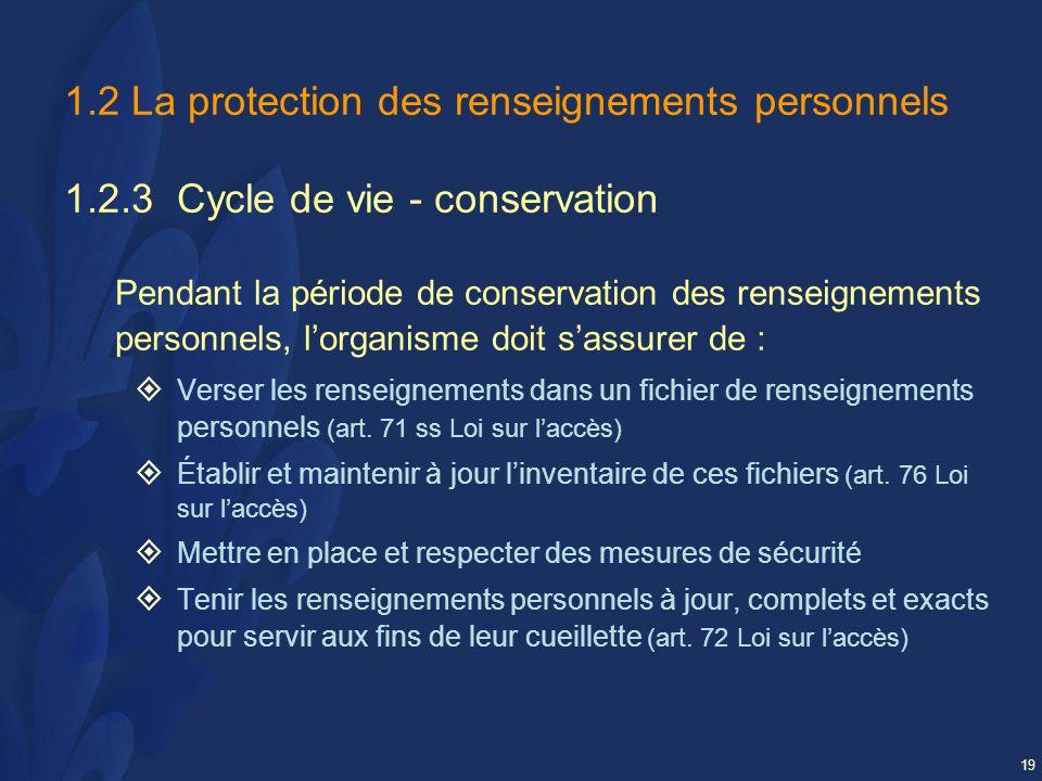 19 1.2 La protection des renseignements personnels 1.2.3 Cycle de vie - conservation Pendant la période de conservation des renseignements personnels, lorganisme doit sassurer de : Verser les renseignements dans un fichier de renseignements personnels (art.