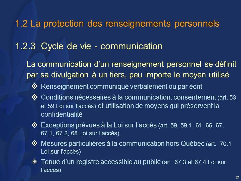 21 1.2 La protection des renseignements personnels 1.2.3 Cycle de vie - communication La communication dun renseignement personnel se définit par sa divulgation à un tiers, peu importe le moyen utilisé Renseignement communiqué verbalement ou par écrit Conditions nécessaires à la communication: consentement (art.