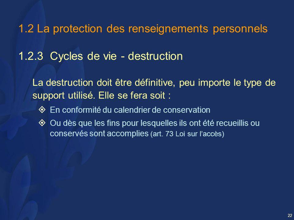 22 1.2 La protection des renseignements personnels 1.2.3 Cycles de vie - destruction La destruction doit être définitive, peu importe le type de support utilisé.