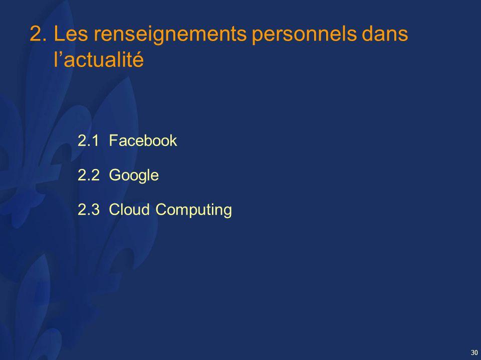 30 2.Les renseignements personnels dans lactualité 2.1 Facebook 2.2 Google 2.3 Cloud Computing