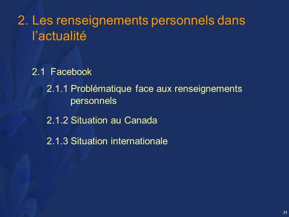 31 2.Les renseignements personnels dans lactualité 2.1 Facebook 2.1.1 Problématique face aux renseignements personnels 2.1.2 Situation au Canada 2.1.3 Situation internationale