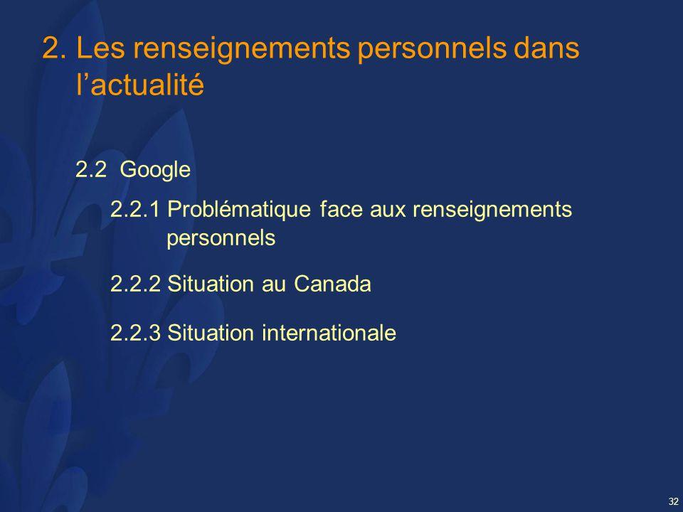 32 2.Les renseignements personnels dans lactualité 2.2 Google 2.2.1 Problématique face aux renseignements personnels 2.2.2 Situation au Canada 2.2.3 Situation internationale
