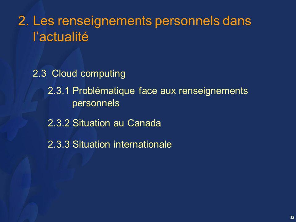 33 2.Les renseignements personnels dans lactualité 2.3 Cloud computing 2.3.1 Problématique face aux renseignements personnels 2.3.2 Situation au Canada 2.3.3 Situation internationale