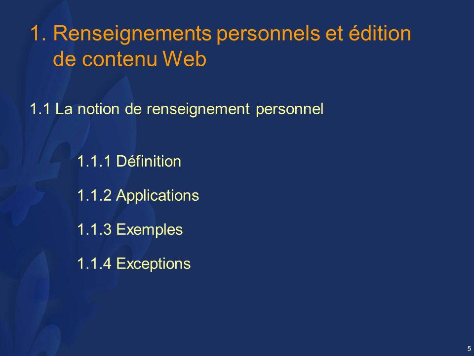 5 1.Renseignements personnels et édition de contenu Web 1.1 La notion de renseignement personnel 1.1.1 Définition 1.1.2 Applications 1.1.3 Exemples 1.1.4 Exceptions