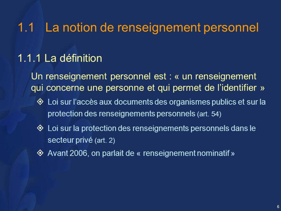6 1.1La notion de renseignement personnel 1.1.1 La définition Un renseignement personnel est : « un renseignement qui concerne une personne et qui permet de lidentifier » Loi sur laccès aux documents des organismes publics et sur la protection des renseignements personnels (art.