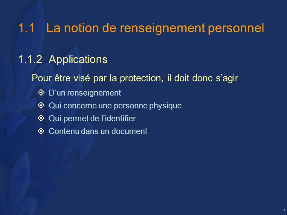 7 1.1La notion de renseignement personnel 1.1.2 Applications Pour être visé par la protection, il doit donc sagir Dun renseignement Qui concerne une personne physique Qui permet de lidentifier Contenu dans un document