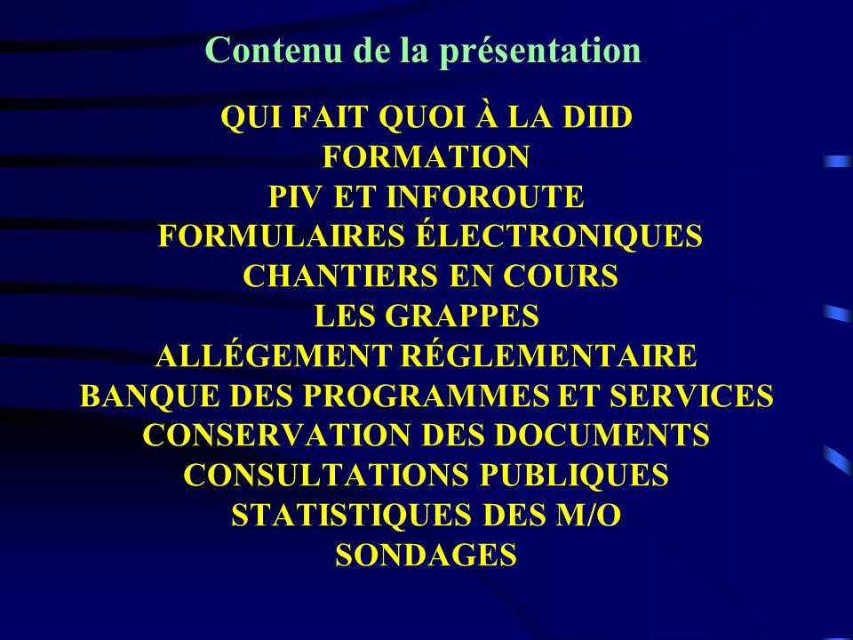 QUI FAIT QUOI À LA DIID FORMATION PIV ET INFOROUTE FORMULAIRES ÉLECTRONIQUES CHANTIERS EN COURS LES GRAPPES ALLÉGEMENT RÉGLEMENTAIRE BANQUE DES PROGRAMMES ET SERVICES CONSERVATION DES DOCUMENTS CONSULTATIONS PUBLIQUES STATISTIQUES DES M/O SONDAGES Contenu de la présentation