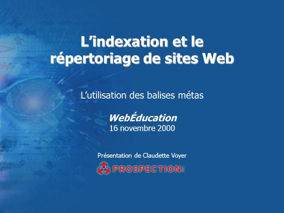 Lindexation et le répertoriage de sites Web Lutilisation des balises métas WebÉducation 16 novembre 2000 Présentation de Claudette Voyer