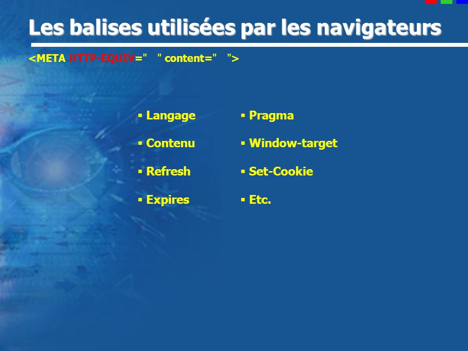 Les balises utilisées par les navigateurs Langage Contenu Refresh Expires Pragma Window-target Set-Cookie Etc.