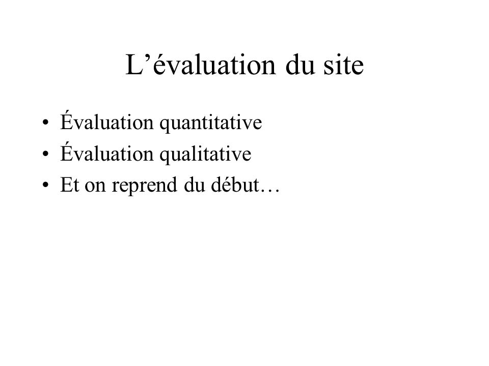 Lévaluation du site Évaluation quantitative Évaluation qualitative Et on reprend du début…