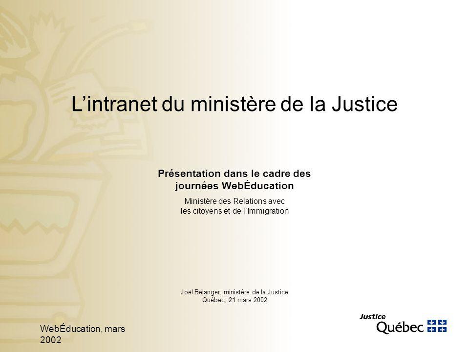WebÉducation, mars 2002 1 Présentation dans le cadre des journées WebÉducation Ministère des Relations avec les citoyens et de lImmigration Joël Bélanger, ministère de la Justice Québec, 21 mars 2002 Lintranet du ministère de la Justice