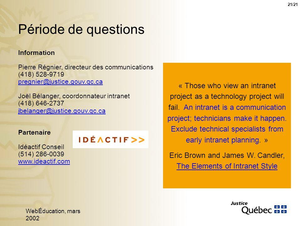 WebÉducation, mars 2002 21 Période de questions Information Pierre Régnier, directeur des communications (418) 528-9719 pregnier@justice.gouv.qc.ca pregnier@justice.gouv.qc.ca Joël Bélanger, coordonnateur intranet (418) 646-2737 jbelanger@justice.gouv.qc.ca jbelanger@justice.gouv.qc.ca Partenaire Idéactif Conseil (514) 286-0039 www.ideactif.com 21/21 « Those who view an intranet project as a technology project will fail.