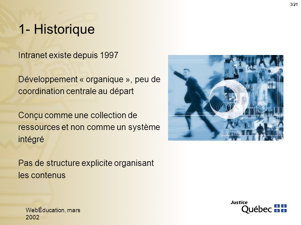 WebÉducation, mars 2002 3 1- Historique Intranet existe depuis 1997 Développement « organique », peu de coordination centrale au départ Conçu comme une collection de ressources et non comme un système intégré Pas de structure explicite organisant les contenus 3/21