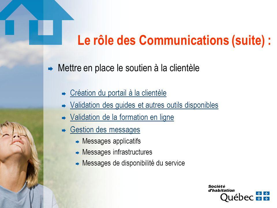 Le rôle des Communications (suite) : Mettre en place le soutien à la clientèle Création du portail à la clientèle Validation des guides et autres outils disponibles Validation de la formation en ligne Gestion des messages Messages applicatifs Messages infrastructures Messages de disponibilité du service