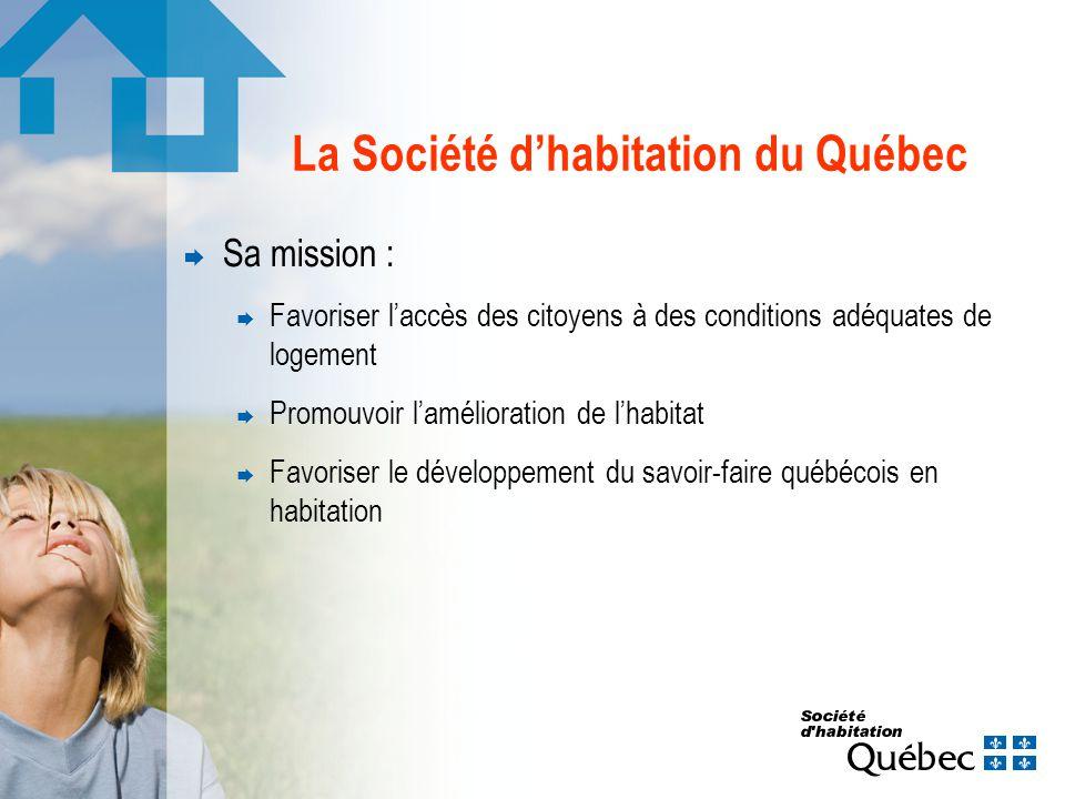 La Société dhabitation du Québec Sa mission : Favoriser laccès des citoyens à des conditions adéquates de logement Promouvoir lamélioration de lhabitat Favoriser le développement du savoir-faire québécois en habitation