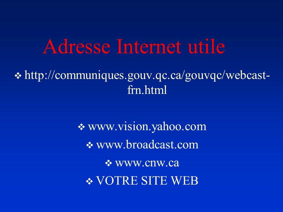 Adresse Internet utile http://communiques.gouv.qc.ca/gouvqc/webcast- frn.html www.vision.yahoo.com www.broadcast.com www.cnw.ca VOTRE SITE WEB