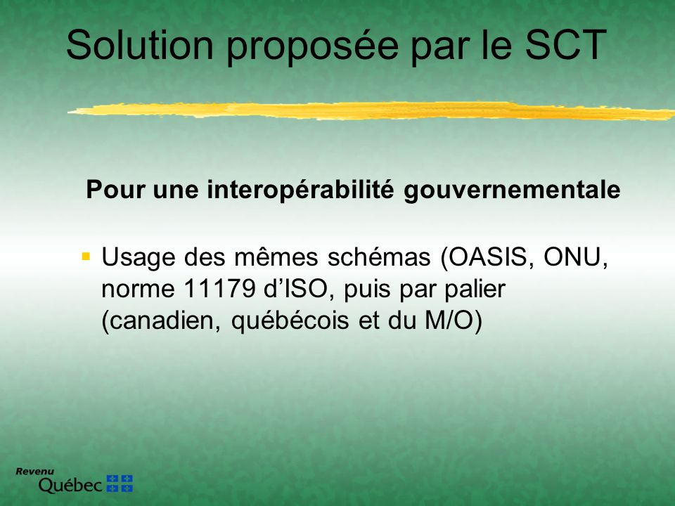 Pour une interopérabilité gouvernementale Usage des mêmes schémas (OASIS, ONU, norme 11179 dISO, puis par palier (canadien, québécois et du M/O) Solut