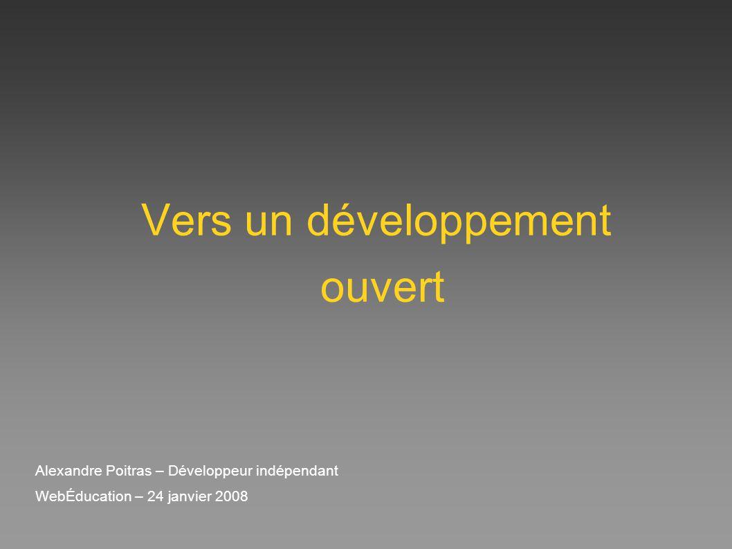 Vers un développement ouvert Alexandre Poitras – Développeur indépendant WebÉducation – 24 janvier 2008