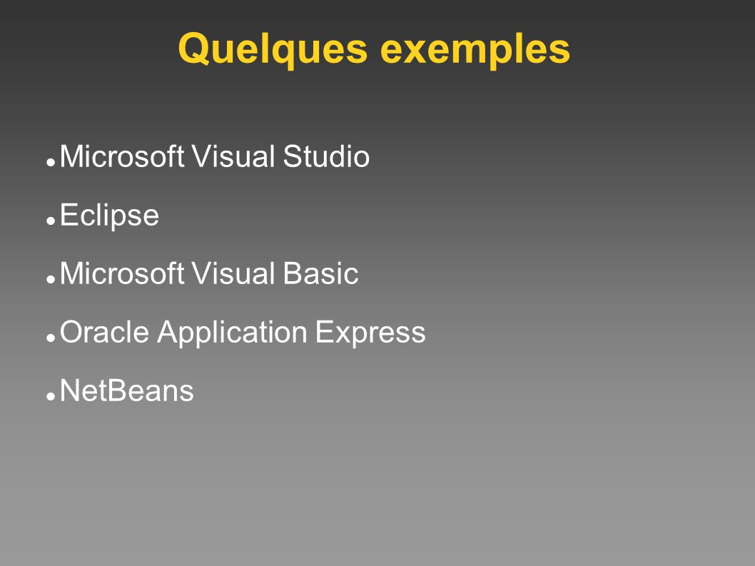 Quelques exemples Microsoft Visual Studio Eclipse Microsoft Visual Basic Oracle Application Express NetBeans