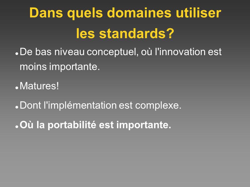 Dans quels domaines utiliser les standards? De bas niveau conceptuel, où l'innovation est moins importante. Matures! Dont l'implémentation est complex