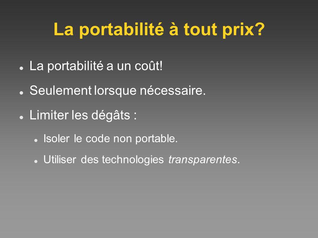 La portabilité à tout prix? La portabilité a un coût! Seulement lorsque nécessaire. Limiter les dégâts : Isoler le code non portable. Utiliser des tec