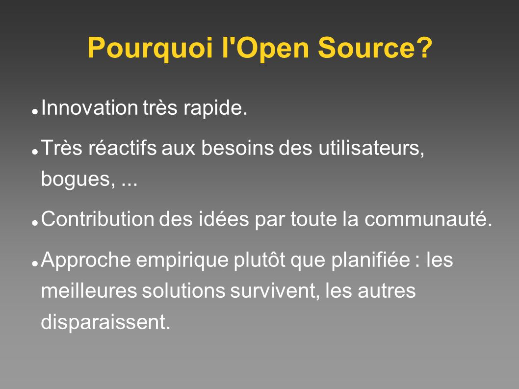Pourquoi l'Open Source? Innovation très rapide. Très réactifs aux besoins des utilisateurs, bogues,... Contribution des idées par toute la communauté.