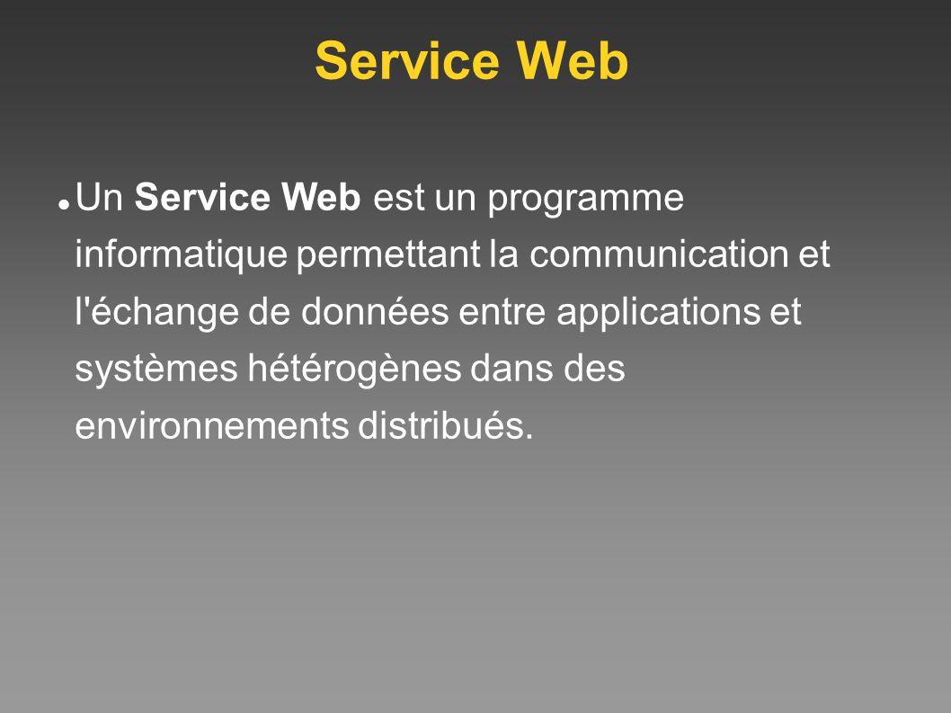 Service Web Un Service Web est un programme informatique permettant la communication et l'échange de données entre applications et systèmes hétérogène