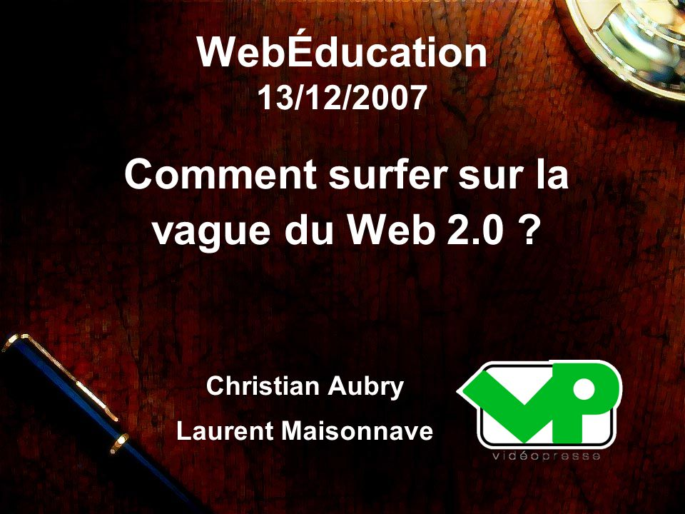 WebÉducation 13/12/2007 Comment surfer sur la vague du Web 2.0 Christian Aubry Laurent Maisonnave