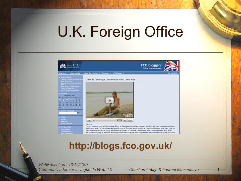 U.K. Foreign Office http://blogs.fco.gov.uk/ WebÉducation - 13/12/2007 Comment surfer sur la vague du Web 2.010 Christian Aubry & Laurent Maisonnave