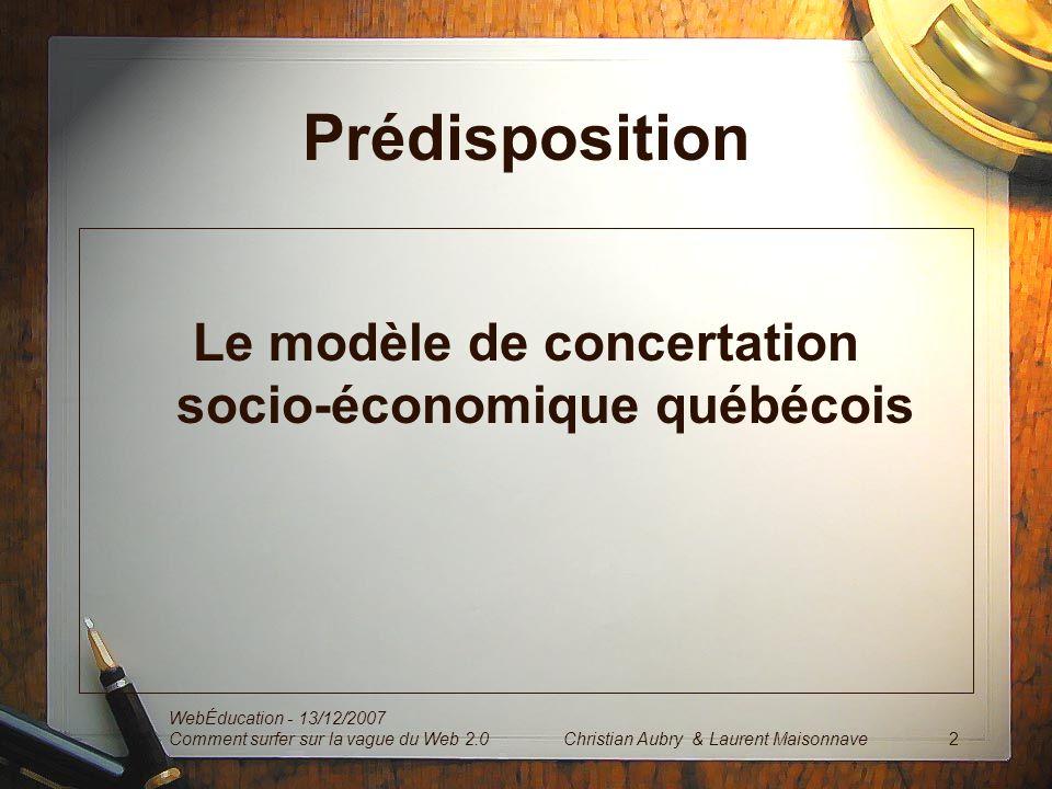 Prédisposition Le modèle de concertation socio-économique québécois WebÉducation - 13/12/2007 Comment surfer sur la vague du Web 2.0 2Christian Aubry