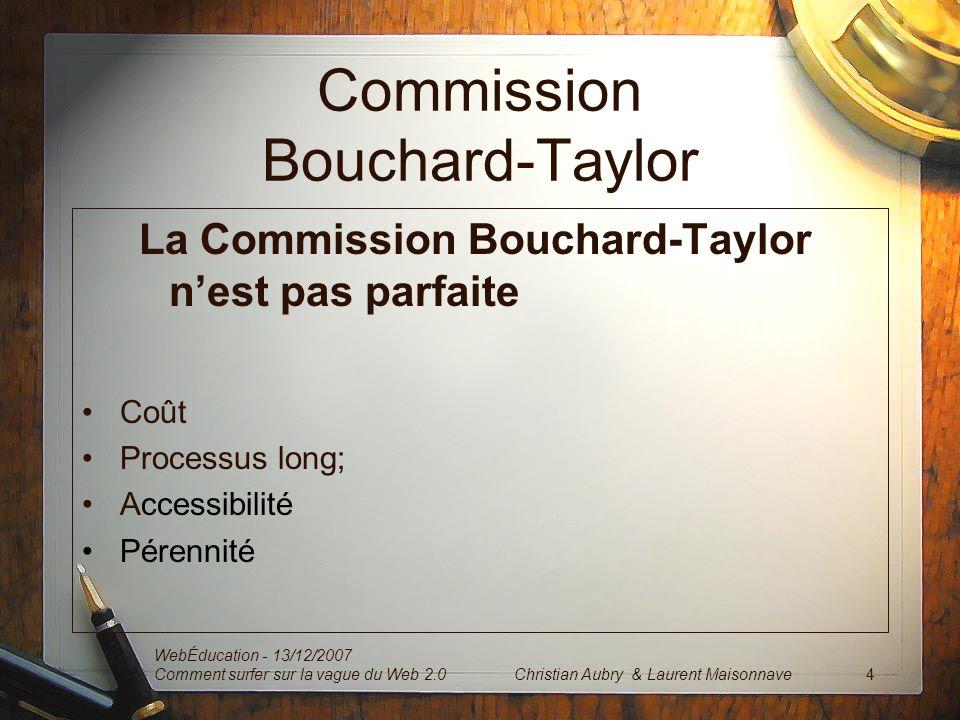 Commission Bouchard-Taylor La Commission Bouchard-Taylor nest pas parfaite Coût Processus long; Accessibilité Pérennité WebÉducation - 13/12/2007 Comment surfer sur la vague du Web 2.0 4Christian Aubry & Laurent Maisonnave