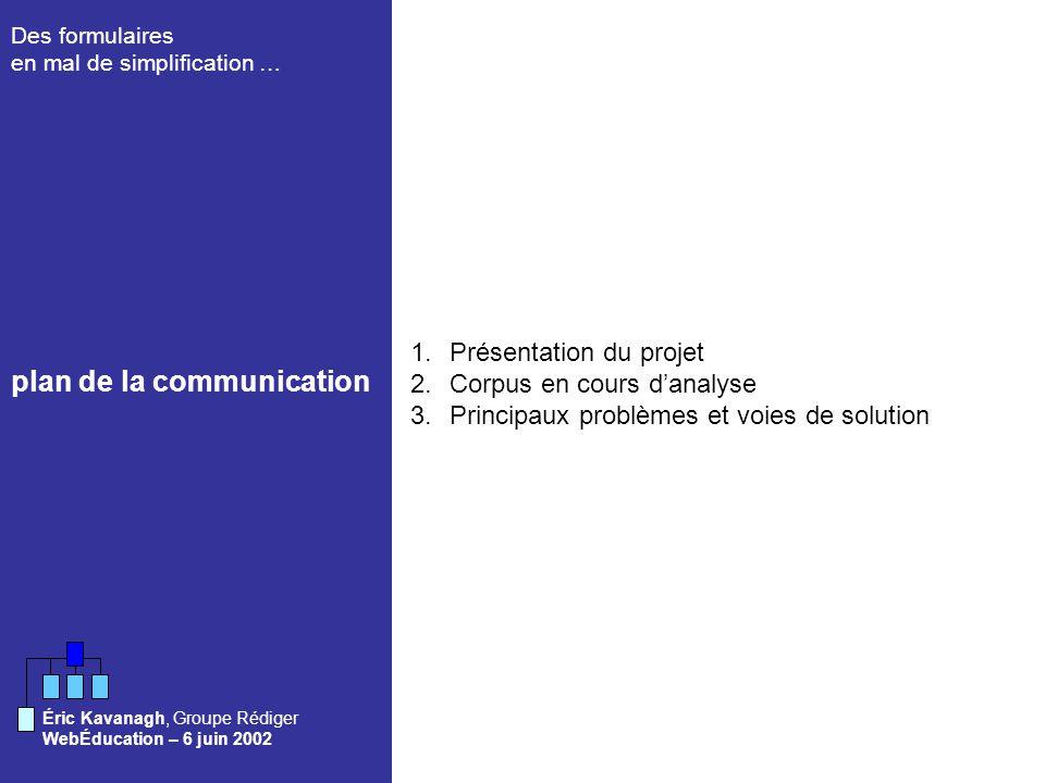 Des formulaires en mal de simplification … WebÉducation – 6 juin 2002 Éric Kavanagh, Groupe Rédiger 1.Présentation du projet 2.Corpus en cours danalyse 3.Principaux problèmes et voies de solution plan de la communication