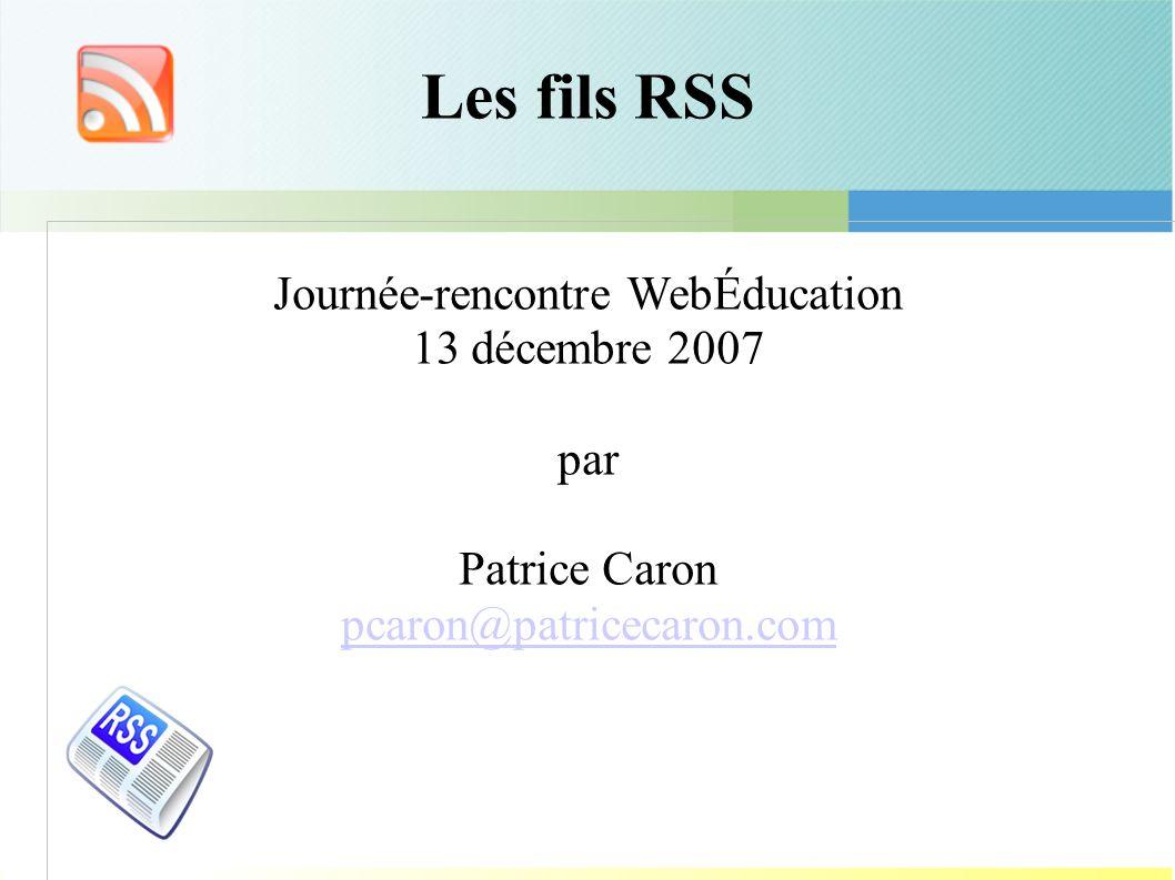 Les fils RSS Journée-rencontre WebÉducation 13 décembre 2007 par Patrice Caron pcaron@patricecaron.com