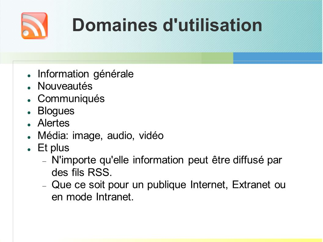 Domaines d utilisation Information générale Nouveautés Communiqués Blogues Alertes Média: image, audio, vidéo Et plus N importe qu elle information peut être diffusé par des fils RSS.