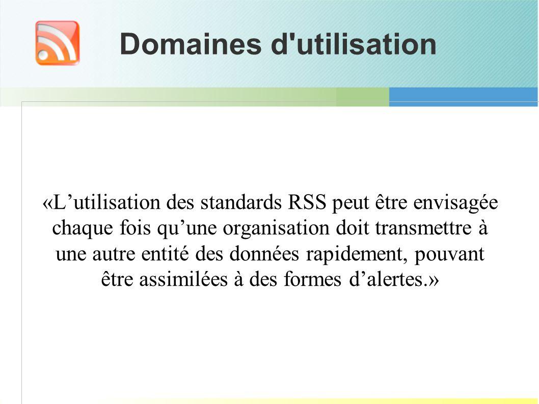 Domaines d utilisation «Lutilisation des standards RSS peut être envisagée chaque fois quune organisation doit transmettre à une autre entité des données rapidement, pouvant être assimilées à des formes dalertes.»