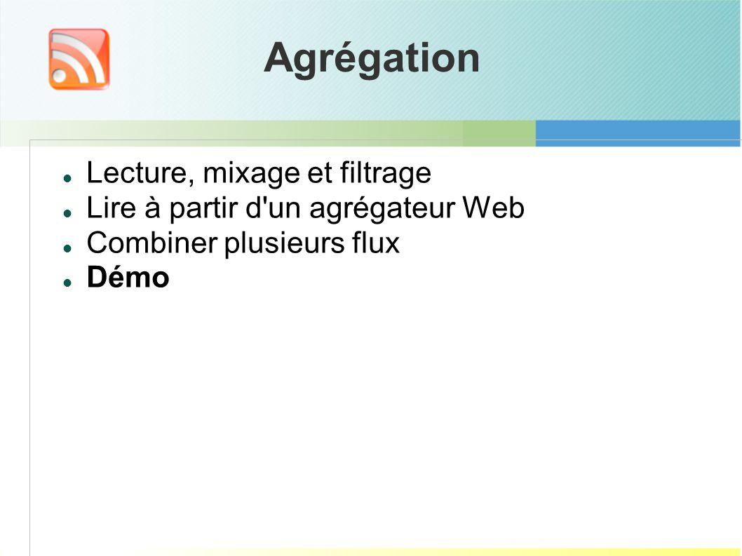 Agrégation Lecture, mixage et filtrage Lire à partir d un agrégateur Web Combiner plusieurs flux Démo
