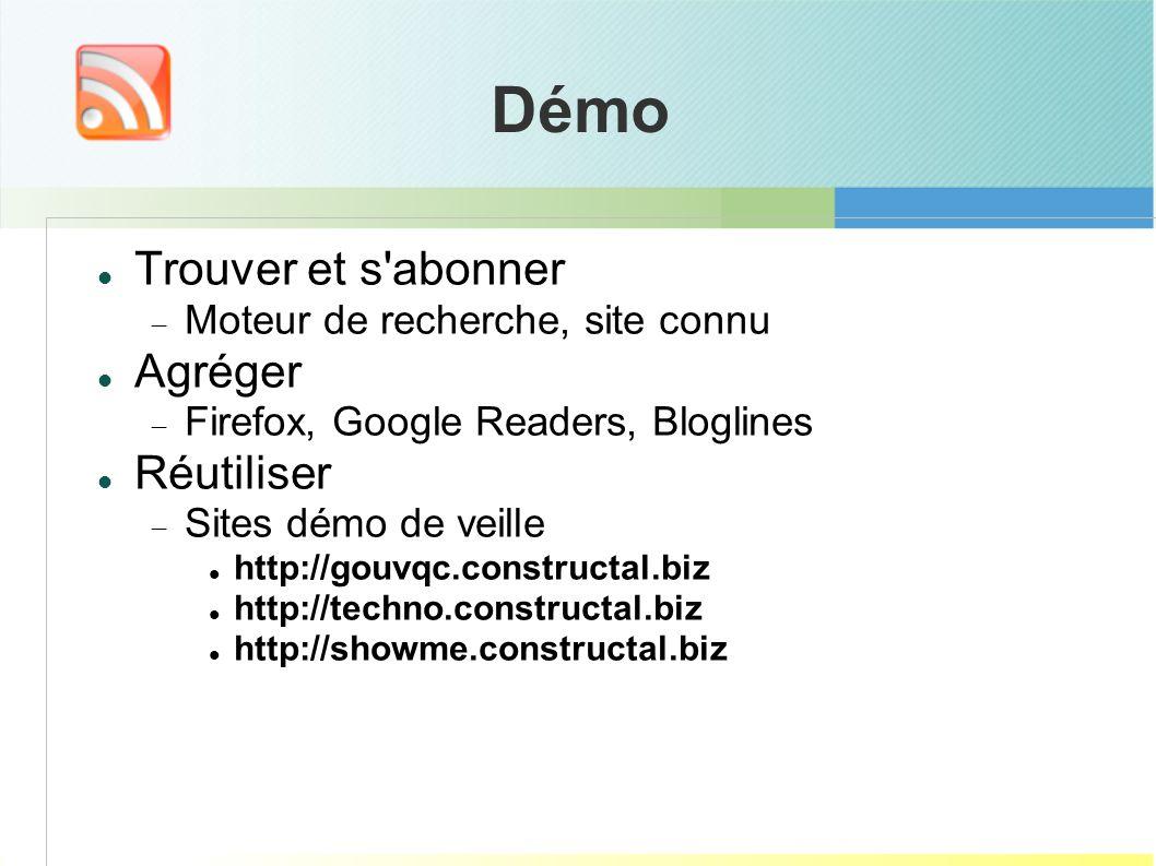 Trouver et s abonner Moteur de recherche, site connu Agréger Firefox, Google Readers, Bloglines Réutiliser Sites démo de veille http://gouvqc.constructal.biz http://techno.constructal.biz http://showme.constructal.biz