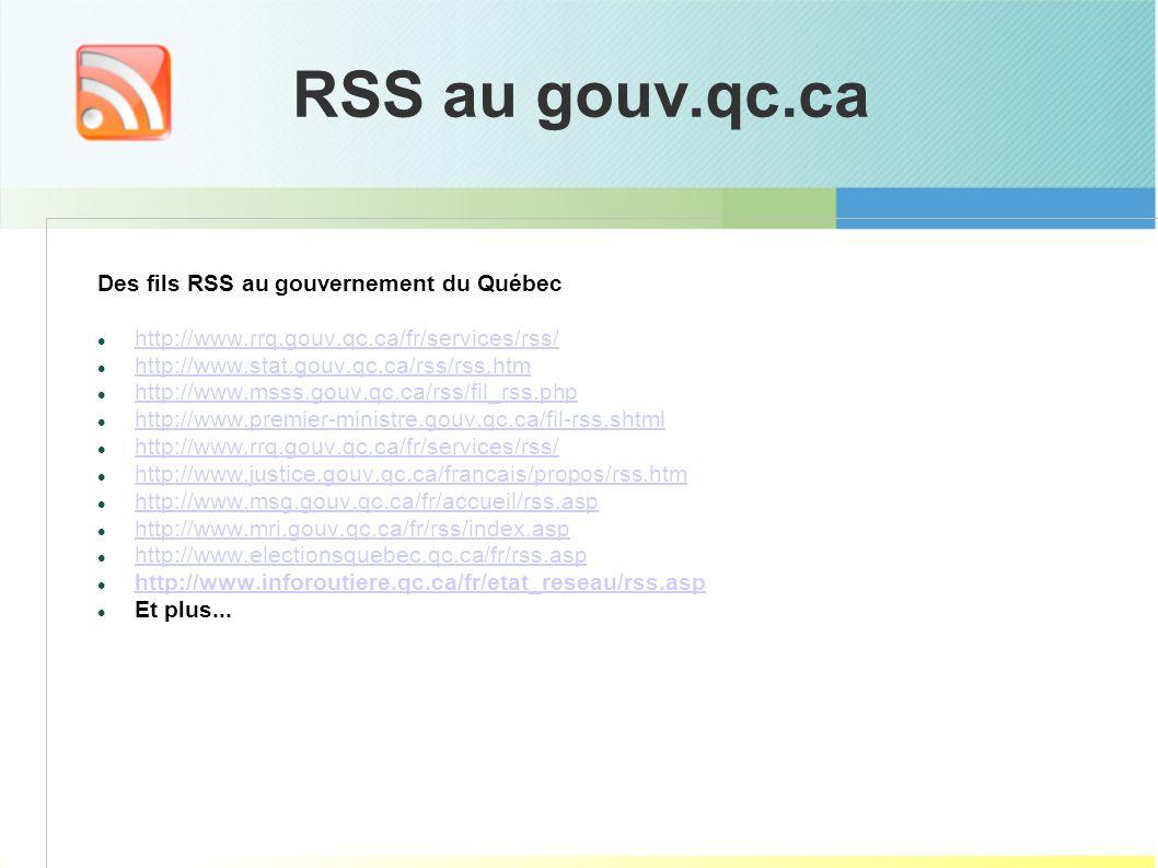 RSS au gouv.qc.ca Des fils RSS au gouvernement du Québec http://www.rrq.gouv.qc.ca/fr/services/rss/ http://www.stat.gouv.qc.ca/rss/rss.htm http://www.