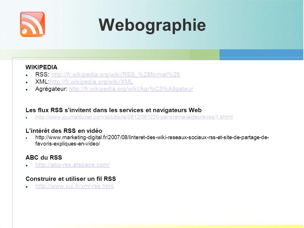 Webographie WIKIPEDIA RSS: http://fr.wikipedia.org/wiki/RSS_%28format%29http://fr.wikipedia.org/wiki/RSS_%28format%29 XML:http://fr.wikipedia.org/wiki/XMLhttp://fr.wikipedia.org/wiki/XML Agrégateur: http://fr.wikipedia.org/wiki/Agr%C3%A9gateurhttp://fr.wikipedia.org/wiki/Agr%C3%A9gateur Les flux RSS s invitent dans les services et navigateurs Web http://www.journaldunet.com/solutions/0612/061220-panorama-lecteurs-rss/1.shtml L intérêt des RSS en vidéo http://www.marketing-digital.fr/2007/08/linteret-des-wiki-reseaux-sociaux-rss-et-site-de-partage-de- favoris-expliques-en-video/ ABC du RSS http://abc-rss.atspace.com/ Construire et utiliser un fil RSS http://www.xul.fr/xml-rss.html