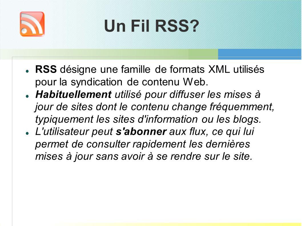 Un Fil RSS? RSS désigne une famille de formats XML utilisés pour la syndication de contenu Web. Habituellement utilisé pour diffuser les mises à jour