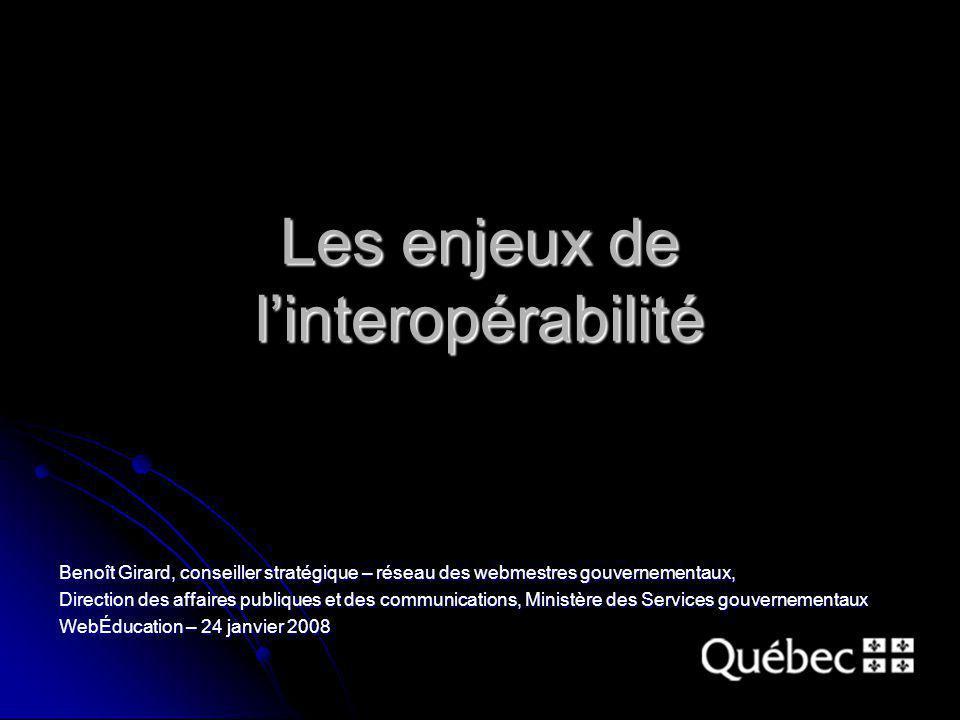 Les enjeux de linteropérabilité Benoît Girard, conseiller stratégique – réseau des webmestres gouvernementaux, Direction des affaires publiques et des
