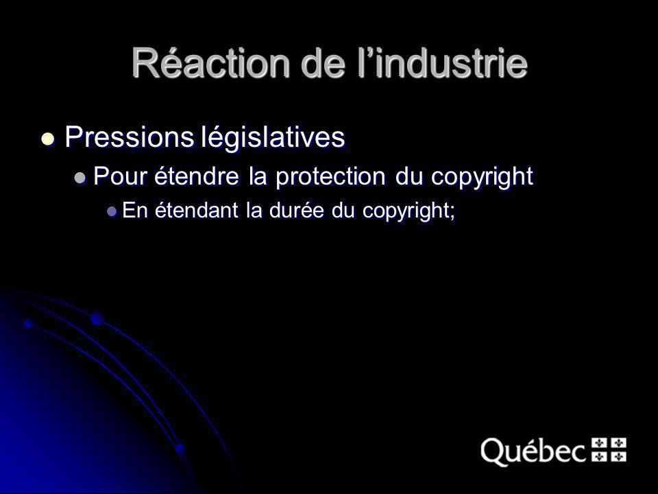 Réaction de lindustrie Pressions législatives Pressions législatives Pour étendre la protection du copyright Pour étendre la protection du copyright En étendant la durée du copyright; En étendant la durée du copyright;